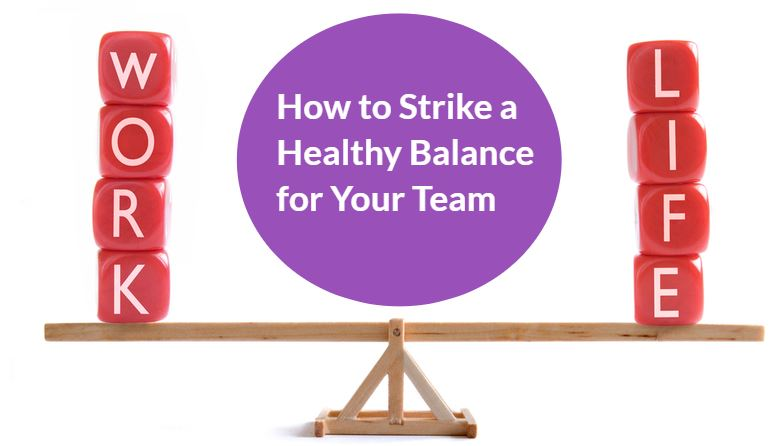 Striking the Balance… A Healthy Work-Life Balance for Your Team!
